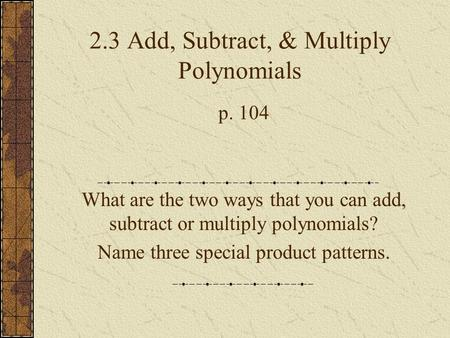 2.3 Add, Subtract, & Multiply Polynomials p. 104 What are the two ways that you can add, subtract or multiply polynomials? Name three special product patterns.