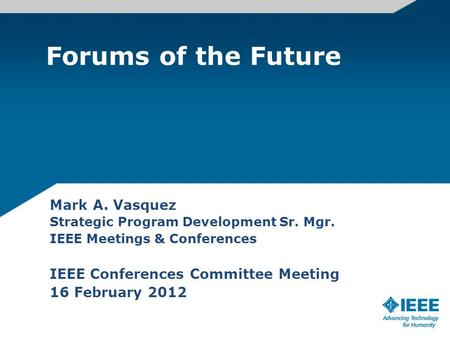 Forums of the Future Mark A. Vasquez Strategic Program Development Sr. Mgr. IEEE Meetings & Conferences IEEE Conferences Committee Meeting 16 February.