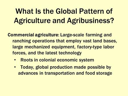What Is the Global Pattern of Agriculture and Agribusiness? Commercial agriculture: Large-scale farming and ranching operations that employ vast land bases,