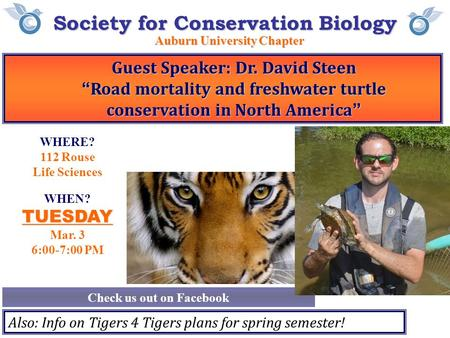 "Society for Conservation Biology Auburn University Chapter Check us out on Facebook WHEN?TUESDAY Mar. 3 6:00-7:00 PM Guest Speaker: Dr. David Steen ""Road."
