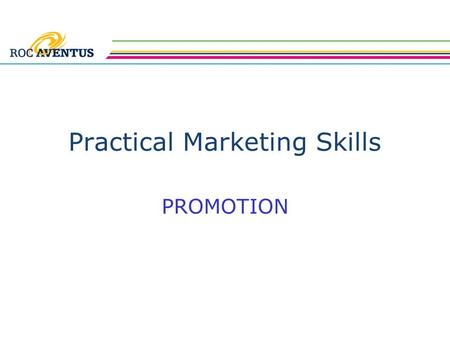 Practical Marketing Skills PROMOTION. Practical Marketing Skills The previous session covered market research and documentation This lesson covers the.
