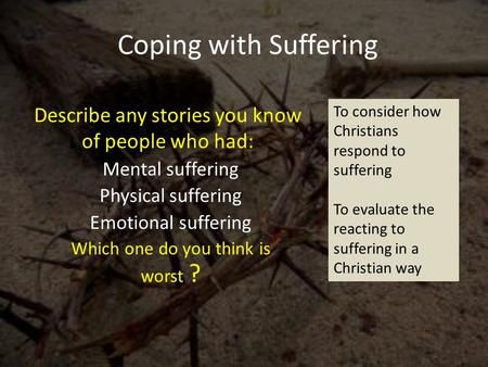 Coping with Suffering Mental suffering Physical suffering Emotional suffering Which one do you think is worst ? Describe any stories you know of people.