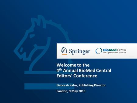 Deborah Kahn, Publishing Director London, 9 May 2013 Welcome to the 4 th Annual BioMed Central Editors' Conference.