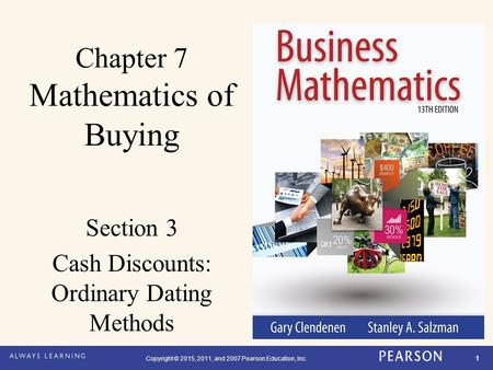 Copyright © 2015, 2011, and 2007 Pearson Education, Inc. 1 Chapter 7 Mathematics of Buying Section 3 Cash Discounts: Ordinary Dating Methods.