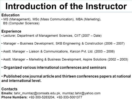Introduction of the Instructor Education MS (Management), MSc (Mass Communication), MBA (Marketing), BS (Computer Sciences) Experience Lecturer, Department.