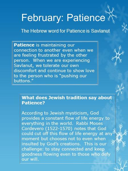 February: Patience The Hebrew word for Patience is Savlanut Patience is maintaining our connection to another even when we are feeling frustrated by the.