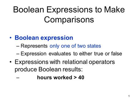 1 Boolean Expressions to Make Comparisons Boolean expression –Represents only one of two states –Expression evaluates to either true or false Expressions.