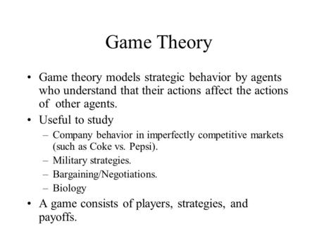 Game Theory Game theory models strategic behavior by agents who understand that their actions affect the actions of other agents. Useful to study –Company.