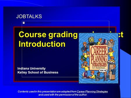 JOBTALKS Course grading and project Introduction Indiana University Kelley School of Business Contents used in this presentation are adapted from Career.