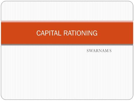 SWARNAM S CAPITAL RATIONING. INTRODUCTION Capital rationing situations arises when a firm operates within a fixed budget It other words, it means the.