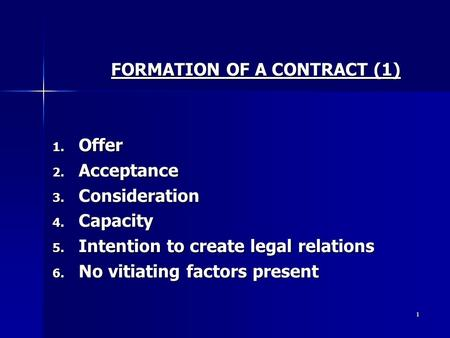 1 FORMATION OF A CONTRACT (1) 1. Offer 2. Acceptance 3. Consideration 4. Capacity 5. Intention to create legal relations 6. No vitiating factors present.