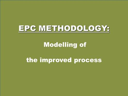 EPC METHODOLOGY: Modelling of the improved process.