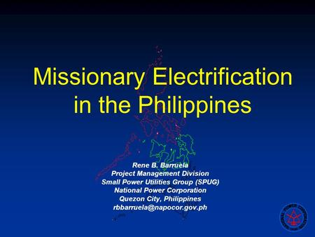 Missionary Electrification in the Philippines Rene B. Barruela Project Management Division Small Power Utilities Group (SPUG) National Power Corporation.