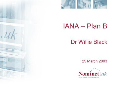 IANA – Plan B Dr Willie Black 25 March 2003. The Problem ICANN/IANA not responsive to requests from non- contracted ccTLDs ICANN/IANA has not agreed operational.