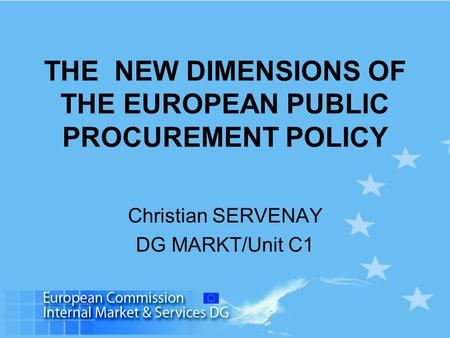 THE NEW DIMENSIONS OF THE EUROPEAN PUBLIC PROCUREMENT POLICY Christian SERVENAY DG MARKT/Unit C1.