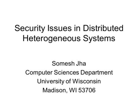Security Issues in Distributed Heterogeneous Systems Somesh Jha Computer Sciences Department University of Wisconsin Madison, WI 53706.
