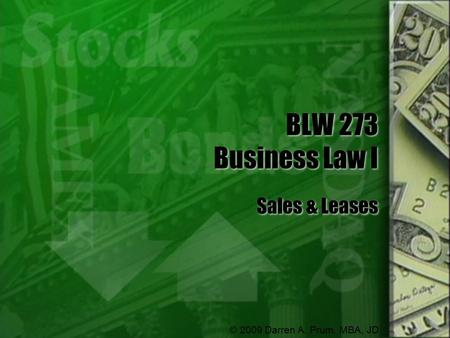 BLW 273 Business Law I Sales & Leases © 2009 Darren A. Prum, MBA, JD.
