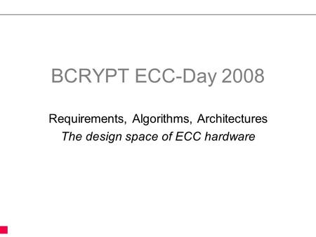 BCRYPT ECC-Day 2008 Requirements, Algorithms, Architectures The design space of ECC hardware.