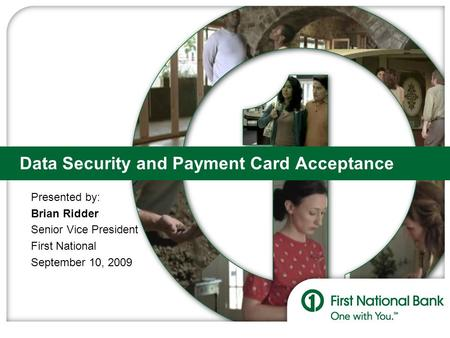 Data Security and Payment Card Acceptance Presented by: Brian Ridder Senior Vice President First National September 10, 2009.