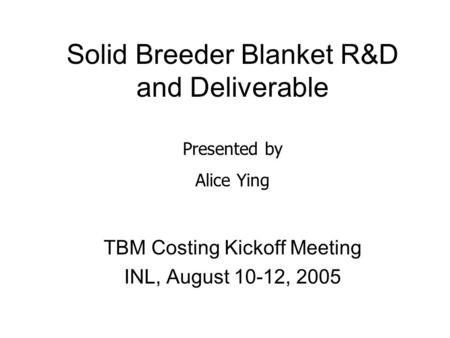 Solid Breeder Blanket R&D and Deliverable TBM Costing Kickoff Meeting INL, August 10-12, 2005 Presented by Alice Ying.