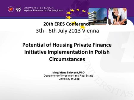 20th ERES Conference 3th - 6th July 2013 Vienna Potential of Housing Private Finance Initiative Implementation in Polish Circumstances Magdalena Zaleczna,
