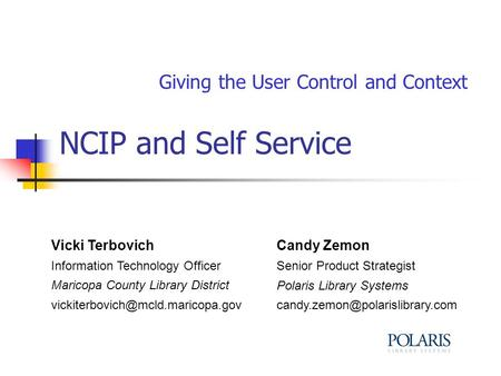 NCIP and Self Service Giving the User Control and Context Vicki Terbovich Information Technology Officer Maricopa County Library District