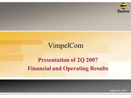 VimpelCom Presentation of 2Q 2007 Financial and Operating Results August 30, 2007.