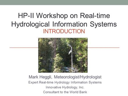 INTRODUCTION Mark Heggli, Meteorologist/Hydrologist Expert Real-time Hydrology Information Systems Innovative Hydrology, Inc. Consultant to the World Bank.