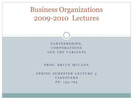 PARTNERSHIPS, CORPORATIONS AND THE VARIANTS PROF. BRUCE MCCANN SPRING SEMESTER LECTURE 5 TAKEOVERS PP. 739-785 Business Organizations 2009-2010 Lectures.