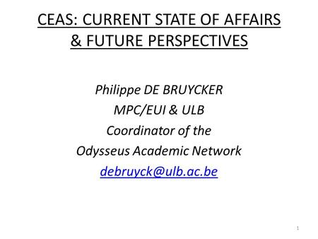 CEAS: CURRENT STATE OF AFFAIRS & FUTURE PERSPECTIVES Philippe DE BRUYCKER MPC/EUI & ULB Coordinator of the Odysseus Academic Network