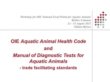 OIE Aquatic Animal Health Code and Manual of Diagnostic Tests for Aquatic Animals - trade facilitating standards Gillian Mylrea Deputy Head OIE International.