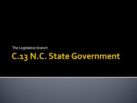 The Legislative branch.  I. C.13 Legislative and Executive branch of N.C.  II. E.O.C. review  III. West Wing??????
