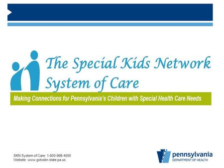 SKN System of Care: 1-800-986-4550 Website: www.gotoskn.state.pa.us.