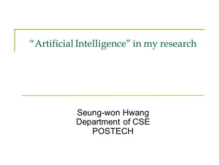 """Artificial Intelligence"" in my research Seung-won Hwang Department of CSE POSTECH."