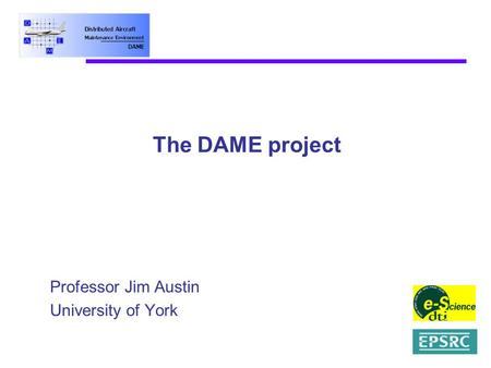 The DAME project Professor Jim Austin University of York.