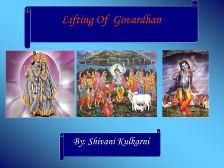 Lifting Of Govardhan By: Shivani Kulkarni Lifting of Govardhan People of Vraja were ready to perform a yagna for the rainy season. Krishna asked his.