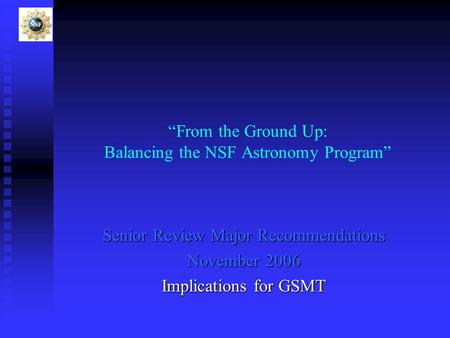 """From the Ground Up: Balancing the NSF Astronomy Program"" Senior Review Major Recommendations November 2006 Implications for GSMT."
