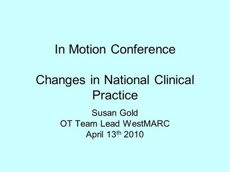 In Motion Conference Changes in National Clinical Practice Susan Gold OT Team Lead WestMARC April 13 th 2010.