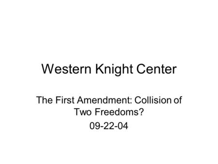 Western Knight Center The First Amendment: Collision of Two Freedoms? 09-22-04.