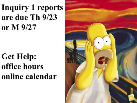Inquiry 1 reports are due Th 9/23 or M 9/27 Get Help: office hours online calendar.