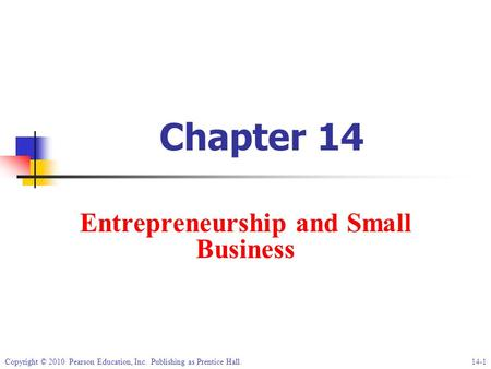 Copyright © 2010 Pearson Education, Inc. Publishing as Prentice Hall.14-1 Chapter 14 Entrepreneurship and Small Business.