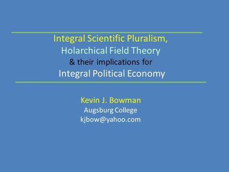 Integral Scientific Pluralism, Holarchical Field Theory & their implications for Integral Political Economy Kevin J. Bowman Augsburg College