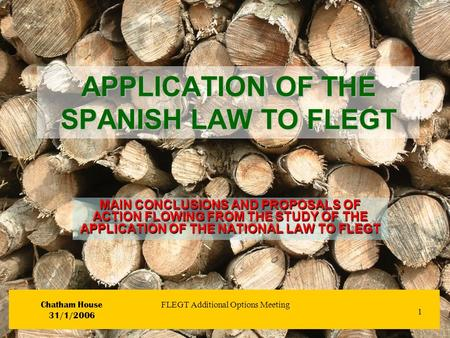 1 Chatham House 31/1/2006 FLEGT Additional Options Meeting APPLICATION OF THE SPANISH LAW TO FLEGT MAIN CONCLUSIONS AND PROPOSALS OF ACTION FLOWING FROM.