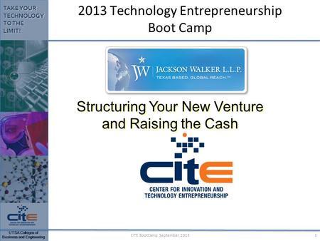 UTSA Colleges of Business and Engineering TAKE YOUR TECHNOLOGY TO THE LIMIT! 1CITE BootCamp September 2013 The Foundation: Structuring Your New Venture.
