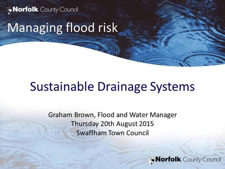 Managing flood risk Sustainable Drainage Systems Graham Brown, Flood and Water Manager Thursday 20th August 2015 Swaffham Town Council.