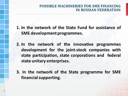 1 POSSIBLE MACHINERIES FOR SME FINANCING IN RUSSIAN FEDERATION 1.In the network of the State Fund for assistance of SME development programmes. 2.In the.