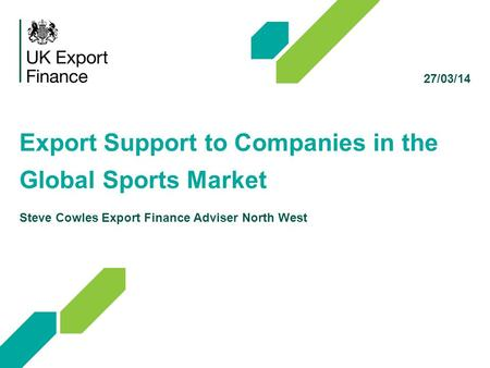 27/03/14 Export Support to Companies in the Global Sports Market Steve Cowles Export Finance Adviser North West.
