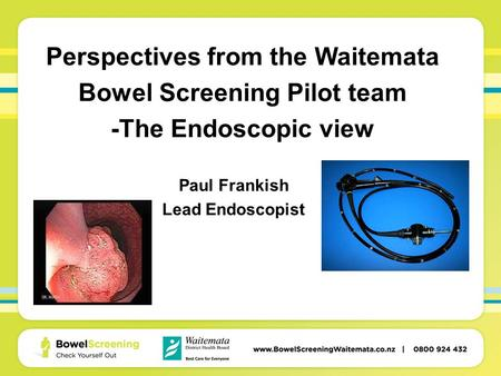 Perspectives from the Waitemata Bowel Screening Pilot team -The Endoscopic view Paul Frankish Lead Endoscopist.