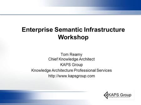 Enterprise Semantic Infrastructure Workshop Tom Reamy Chief Knowledge Architect KAPS Group Knowledge Architecture Professional Services