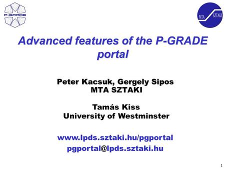 1  Advanced features of the P-GRADE portal Peter Kacsuk, Gergely Sipos Peter Kacsuk, Gergely Sipos MTA.